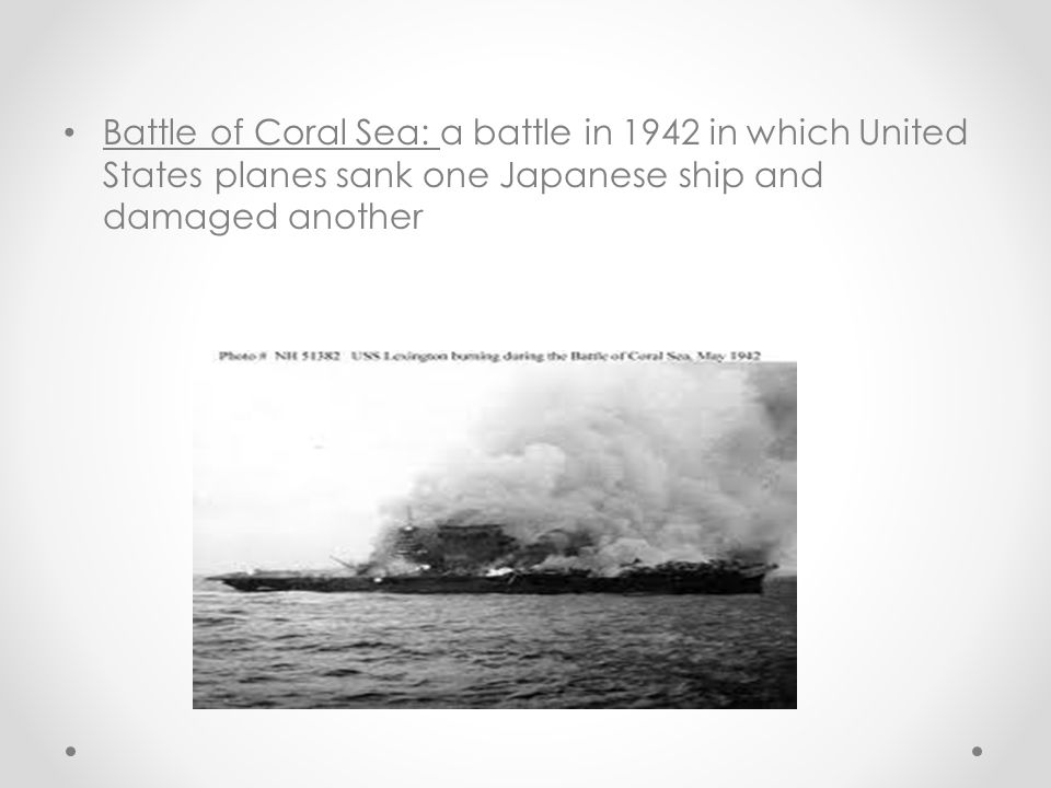 Battle of Coral Sea: a battle in 1942 in which United States planes sank one Japanese ship and damaged another