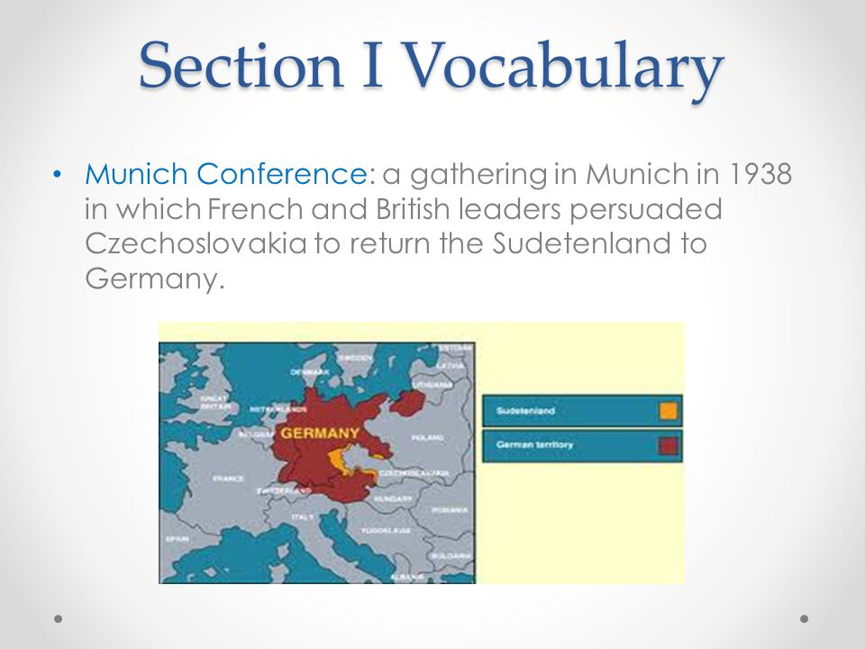 Section I Vocabulary Munich Conference: a gathering in Munich in 1938 in which French and British leaders persuaded Czechoslovakia to return the Sudetenland to Germany.