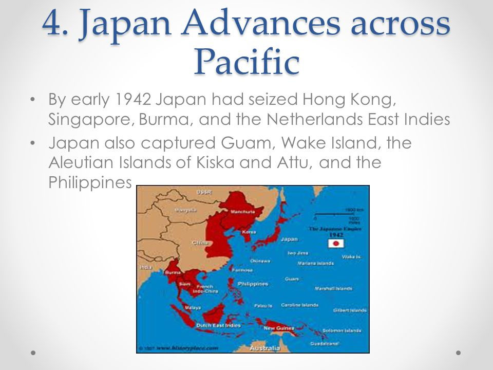 4. Japan Advances across Pacific By early 1942 Japan had seized Hong Kong, Singapore, Burma, and the Netherlands East Indies Japan also captured Guam,