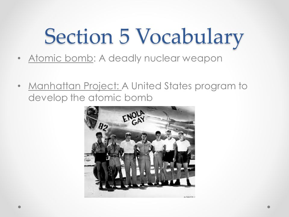 Section 5 Vocabulary Atomic bomb: A deadly nuclear weapon Manhattan Project: A United States program to develop the atomic bomb