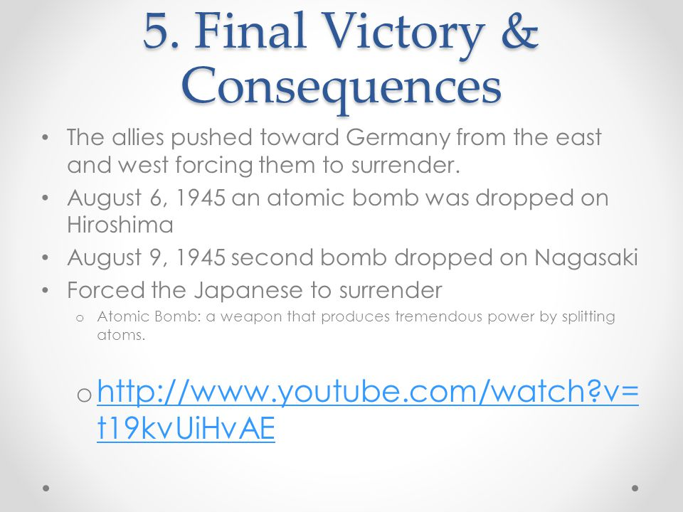 5. Final Victory & Consequences The allies pushed toward Germany from the east and west forcing them to surrender. August 6, 1945 an atomic bomb was d