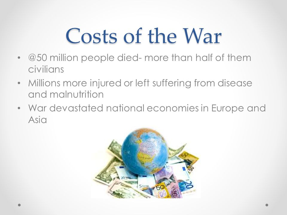 Costs of the War @50 million people died- more than half of them civilians Millions more injured or left suffering from disease and malnutrition War devastated national economies in Europe and Asia