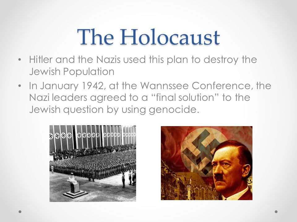 The Holocaust Hitler and the Nazis used this plan to destroy the Jewish Population In January 1942, at the Wannssee Conference, the Nazi leaders agreed to a final solution to the Jewish question by using genocide.