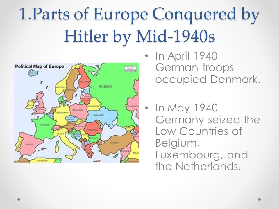 1.Parts of Europe Conquered by Hitler by Mid-1940s In April 1940 German troops occupied Denmark.