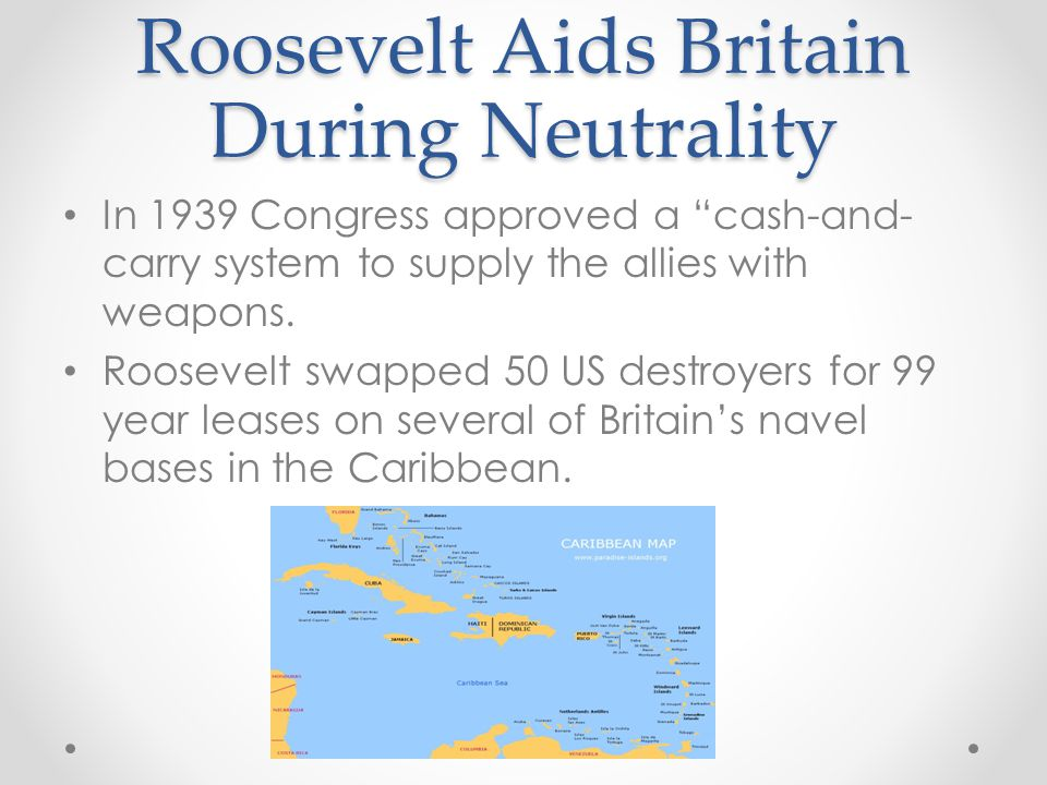 Roosevelt Aids Britain During Neutrality In 1939 Congress approved a cash-and- carry system to supply the allies with weapons.