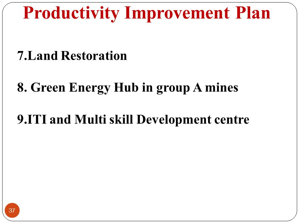 Productivity Improvement Plan 37 7.Land Restoration 8. Green Energy Hub in group A mines 9.ITI and Multi skill Development centre