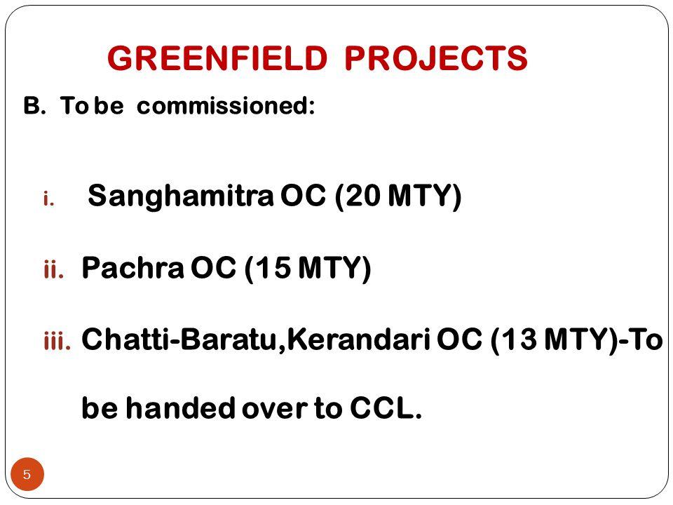 GREENFIELD PROJECTS B. To be commissioned: i. Sanghamitra OC (20 MTY) ii. Pachra OC (15 MTY) iii. Chatti-Baratu,Kerandari OC (13 MTY)-To be handed ove