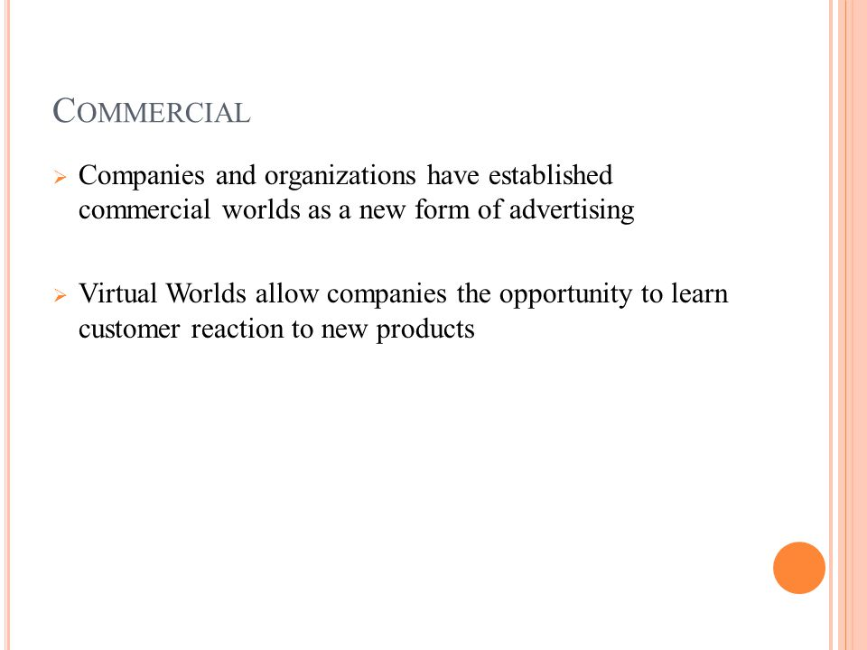 C OMMERCIAL  Companies and organizations have established commercial worlds as a new form of advertising  Virtual Worlds allow companies the opportunity to learn customer reaction to new products