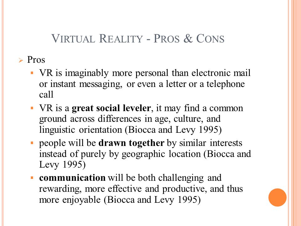 V IRTUAL R EALITY - P ROS & C ONS  Pros  VR is imaginably more personal than electronic mail or instant messaging, or even a letter or a telephone call  VR is a great social leveler, it may find a common ground across differences in age, culture, and linguistic orientation (Biocca and Levy 1995)  people will be drawn together by similar interests instead of purely by geographic location (Biocca and Levy 1995)  communication will be both challenging and rewarding, more effective and productive, and thus more enjoyable (Biocca and Levy 1995)