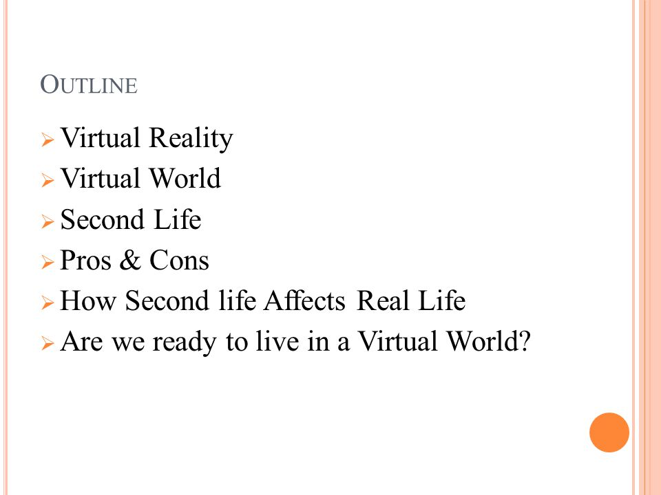 O UTLINE  Virtual Reality  Virtual World  Second Life  Pros & Cons  How Second life Affects Real Life  Are we ready to live in a Virtual World?