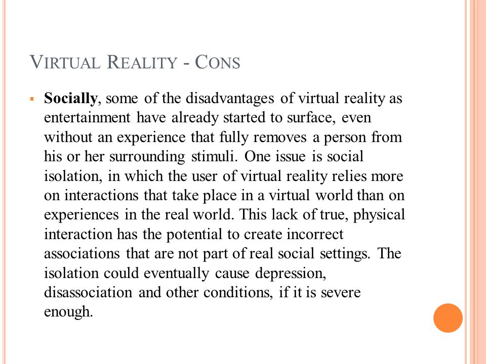 V IRTUAL R EALITY - C ONS  Socially, some of the disadvantages of virtual reality as entertainment have already started to surface, even without an experience that fully removes a person from his or her surrounding stimuli.