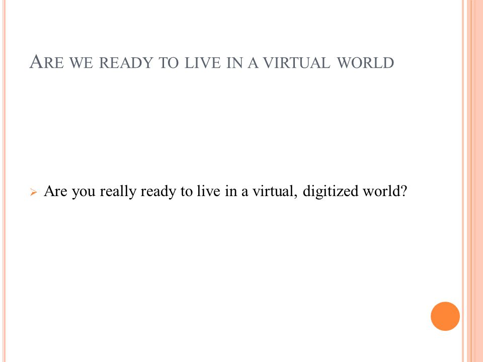 A RE WE READY TO LIVE IN A VIRTUAL WORLD  Are you really ready to live in a virtual, digitized world?