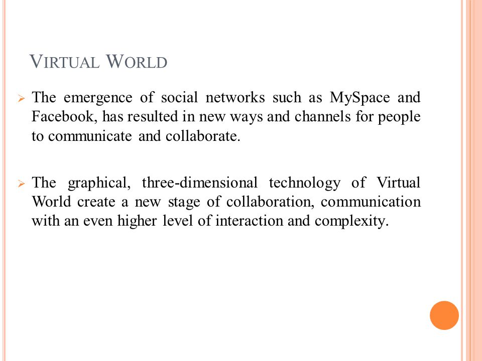 V IRTUAL W ORLD  The emergence of social networks such as MySpace and Facebook, has resulted in new ways and channels for people to communicate and collaborate.