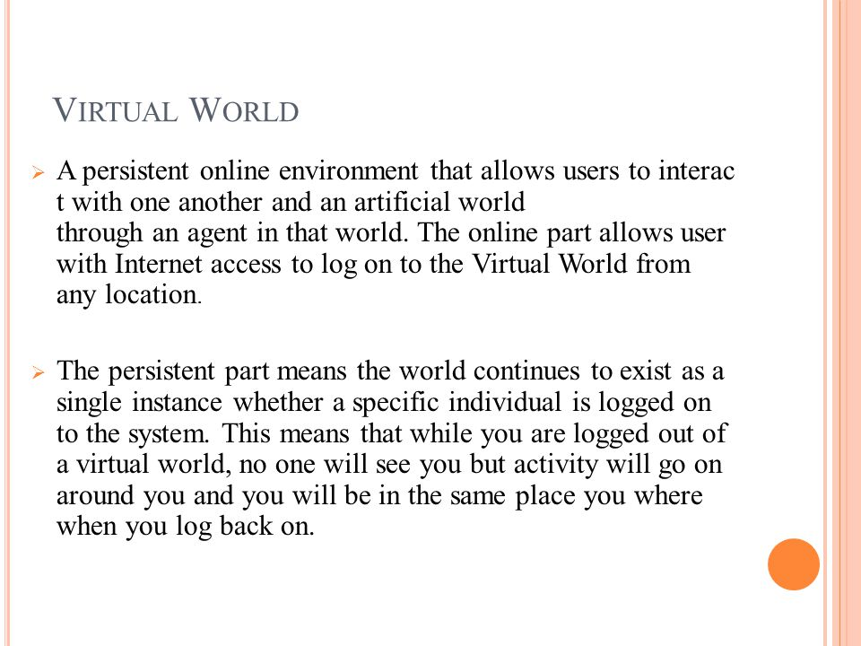 V IRTUAL W ORLD  A persistent online environment that allows users to interac t with one another and an artificial world through an agent in that world.