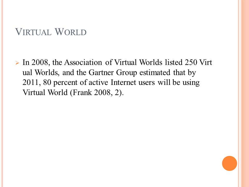 V IRTUAL W ORLD  In 2008, the Association of Virtual Worlds listed 250 Virt ual Worlds, and the Gartner Group estimated that by 2011, 80 percent of active Internet users will be using Virtual World (Frank 2008, 2).