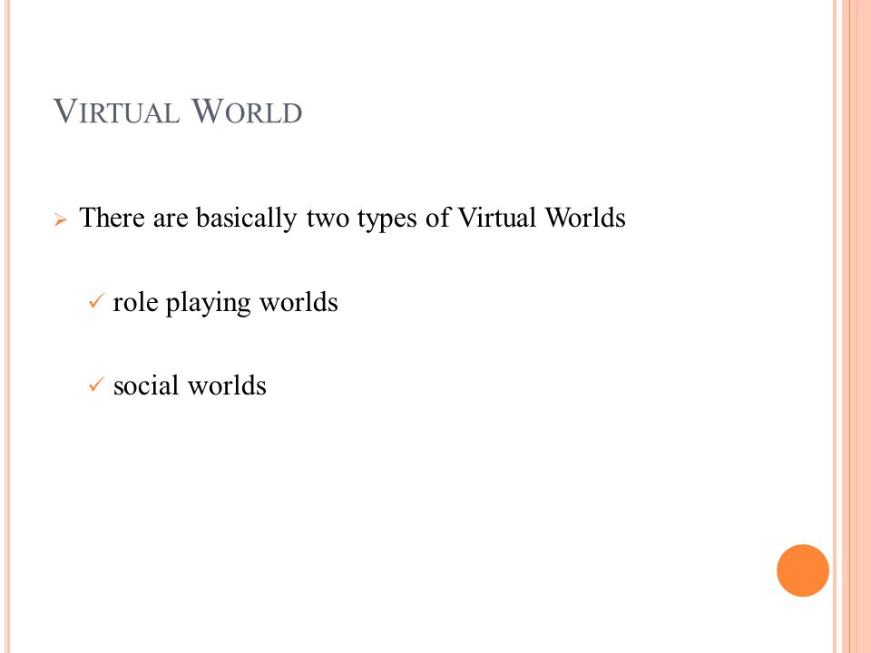 V IRTUAL W ORLD  There are basically two types of Virtual Worlds role playing worlds social worlds