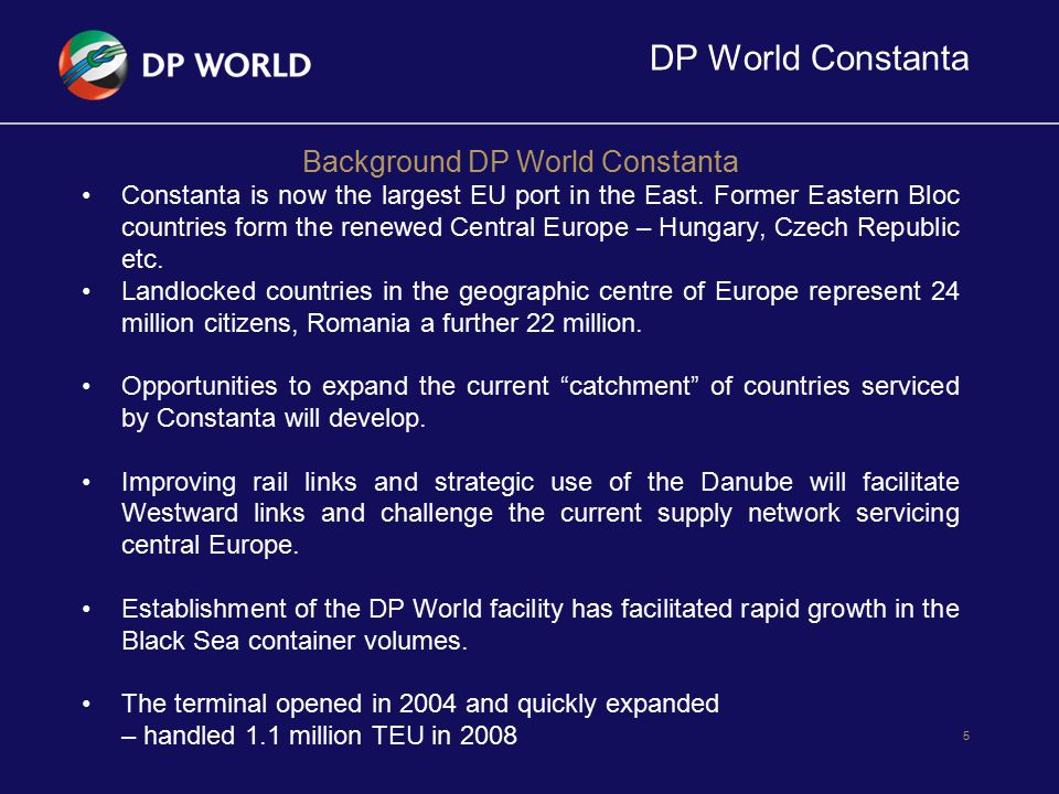 DP World Constanta Strategic Geographical Location - DP World Constanta situated on the west coast of the Black Sea, at about 170 nautical miles North-West of the Bosphorus direct link to the Danube-Black Sea Canal; connected via Europe s second largest river into the heartland of the Eastern and Central Europe.