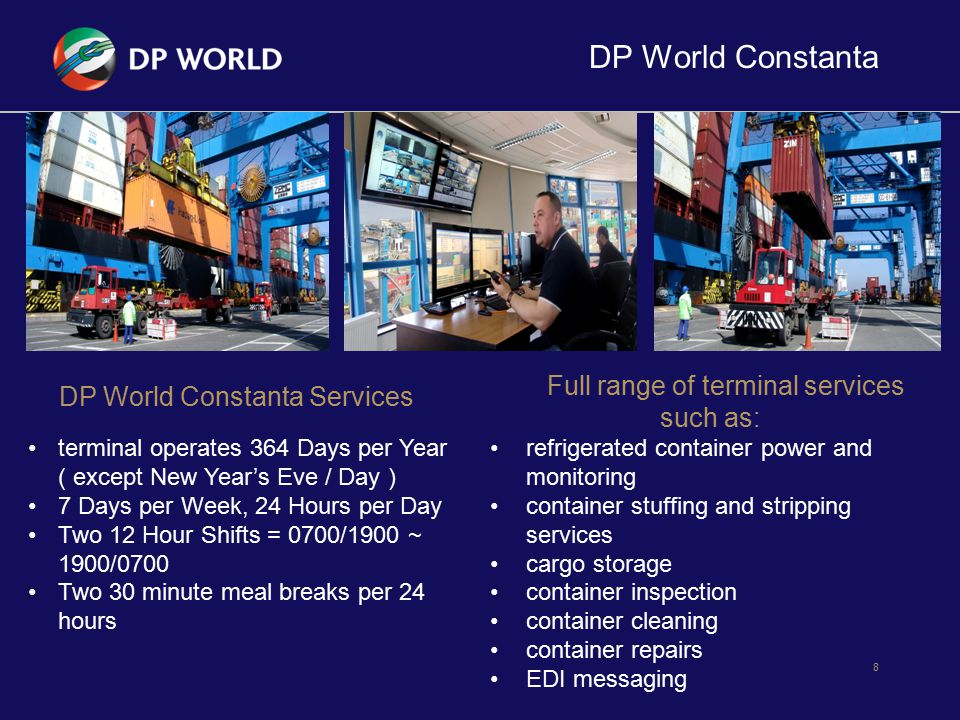 DP World Constanta 9 DP World Constanta Facilities: RAIL 3 Rail Lines – each 616 m long, capable of handling 3 complete 30 wagon trains at one time 2 Rail Mounted Gantries Stacking yard 5,000 sq.m.