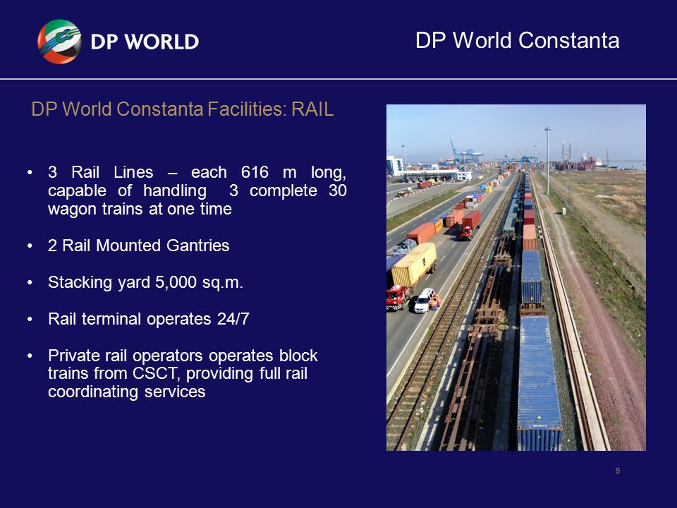 DP World Constanta 9 DP World Constanta Facilities: RAIL 3 Rail Lines – each 616 m long, capable of handling 3 complete 30 wagon trains at one time 2
