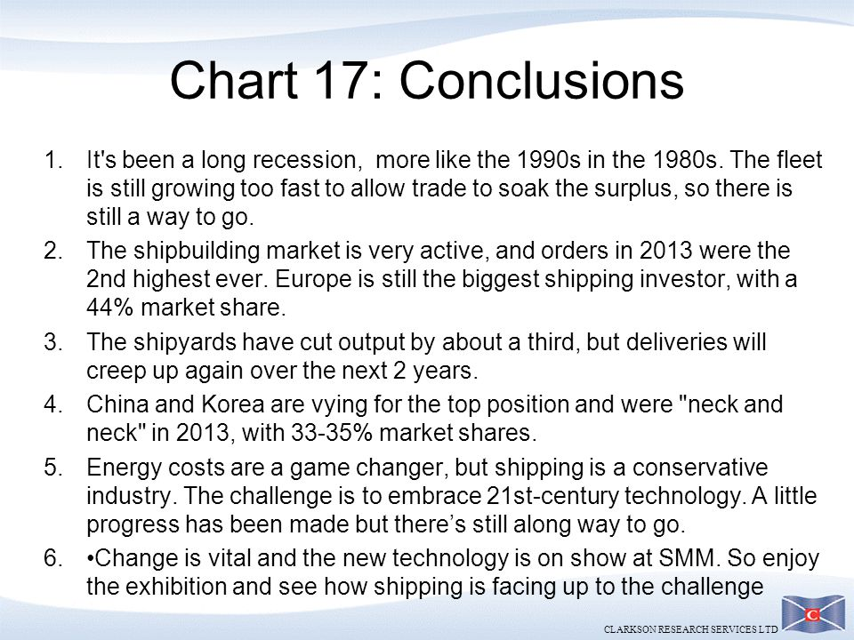 CLARKSON RESEARCH SERVICES LTD Chart 17: Conclusions 1.It's been a long recession, more like the 1990s in the 1980s. The fleet is still growing too fa
