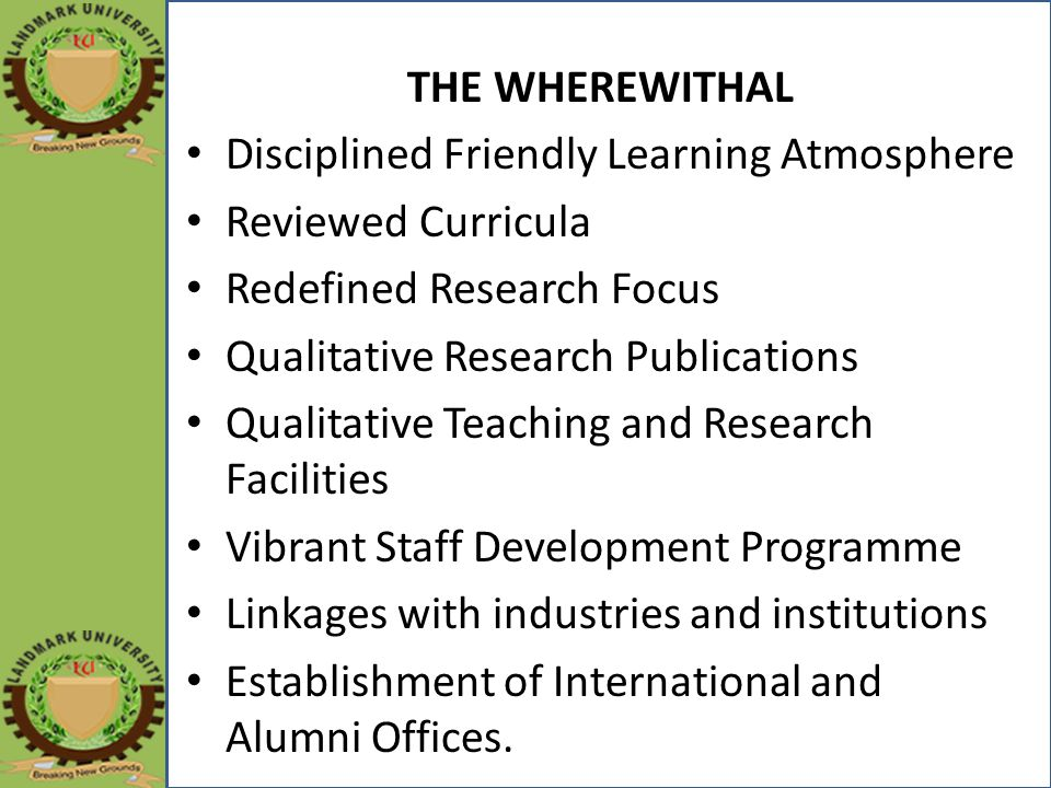 THE WHEREWITHAL Disciplined Friendly Learning Atmosphere Reviewed Curricula Redefined Research Focus Qualitative Research Publications Qualitative Teaching and Research Facilities Vibrant Staff Development Programme Linkages with industries and institutions Establishment of International and Alumni Offices.