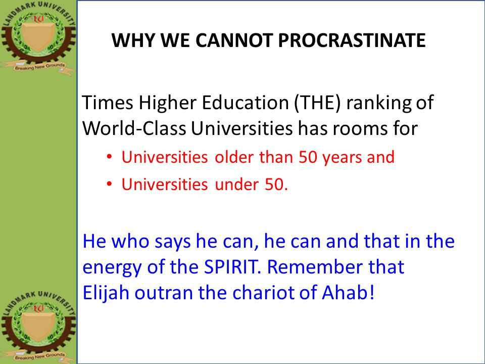 WHY WE CANNOT PROCRASTINATE Times Higher Education (THE) ranking of World-Class Universities has rooms for Universities older than 50 years and Universities under 50.