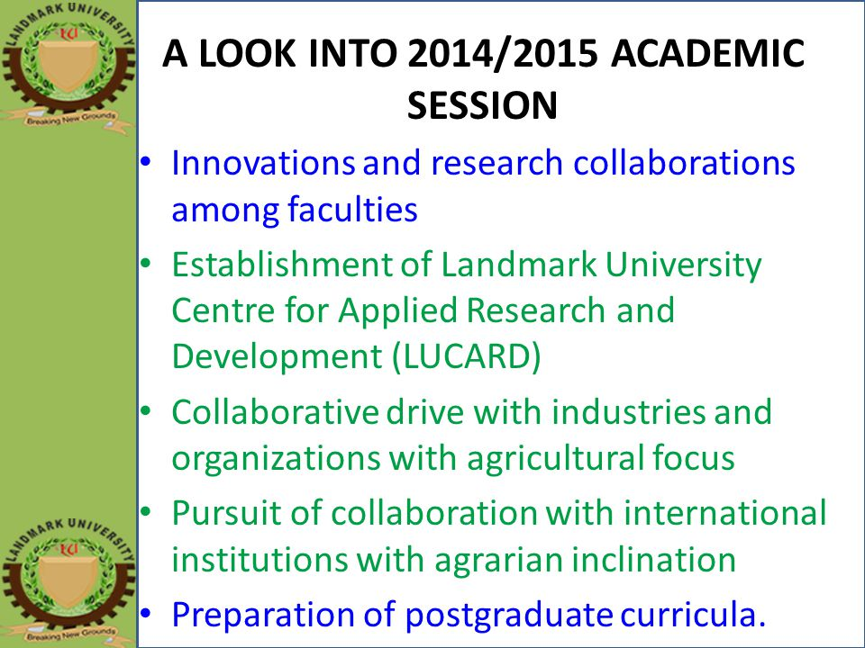 A LOOK INTO 2014/2015 ACADEMIC SESSION Innovations and research collaborations among faculties Establishment of Landmark University Centre for Applied Research and Development (LUCARD) Collaborative drive with industries and organizations with agricultural focus Pursuit of collaboration with international institutions with agrarian inclination Preparation of postgraduate curricula.
