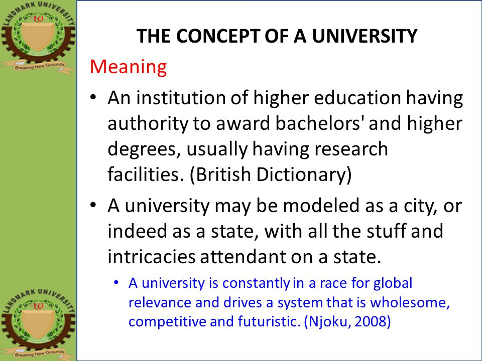 THE CONCEPT OF A UNIVERSITY Meaning An institution of higher education having authority to award bachelors and higher degrees, usually having research facilities.