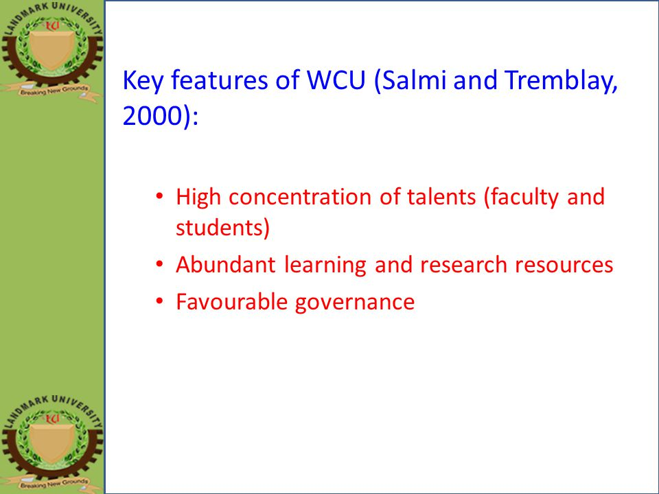 Key features of WCU (Salmi and Tremblay, 2000): High concentration of talents (faculty and students) Abundant learning and research resources Favourable governance