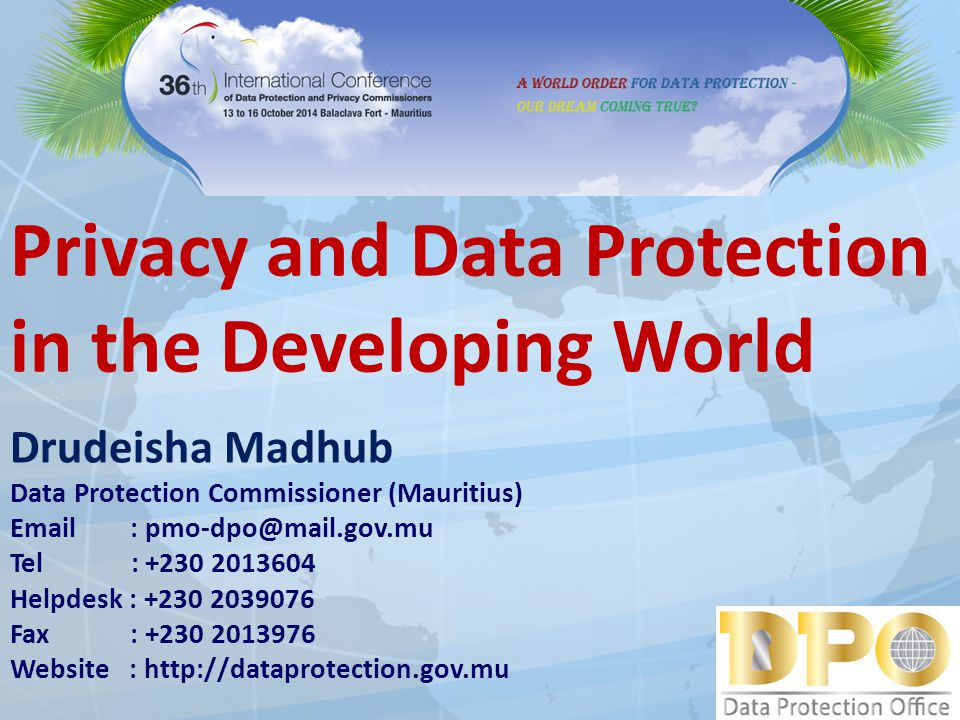 Privacy and Data Protection in the Developing World Drudeisha Madhub Data Protection Commissioner (Mauritius) Email : pmo-dpo@mail.gov.mu Tel : +230 2013604 Helpdesk : +230 2039076 Fax : +230 2013976 Website : http://dataprotection.gov.mu