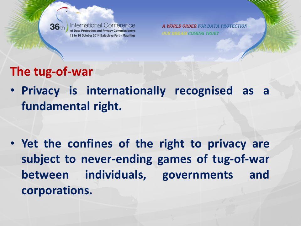 The tug-of-war Privacy is internationally recognised as a fundamental right. Yet the confines of the right to privacy are subject to never-ending game