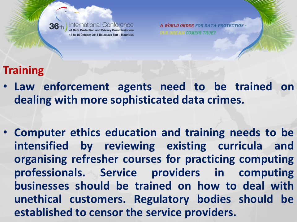 Training Law enforcement agents need to be trained on dealing with more sophisticated data crimes.