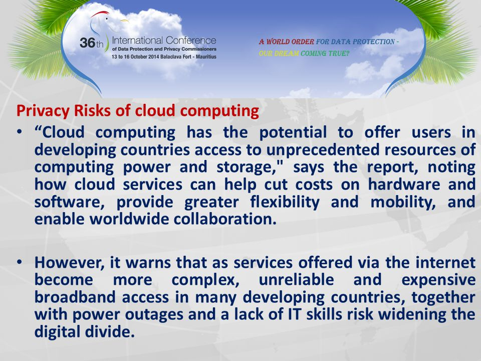 Privacy Risks of cloud computing Cloud computing has the potential to offer users in developing countries access to unprecedented resources of computing power and storage, says the report, noting how cloud services can help cut costs on hardware and software, provide greater flexibility and mobility, and enable worldwide collaboration.