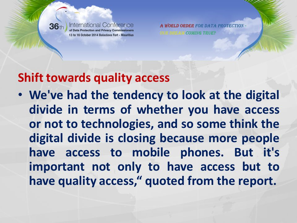 Shift towards quality access We've had the tendency to look at the digital divide in terms of whether you have access or not to technologies, and so s