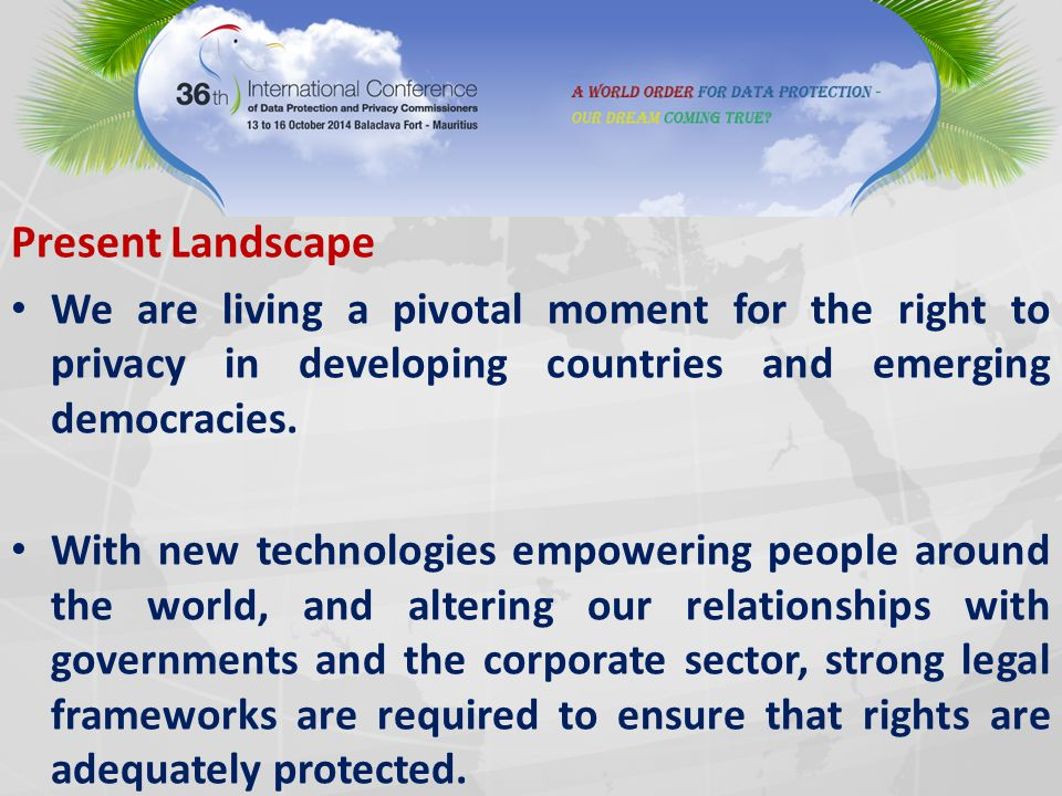 Present Landscape We are living a pivotal moment for the right to privacy in developing countries and emerging democracies. With new technologies empo