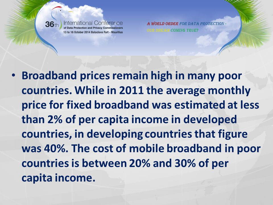Broadband prices remain high in many poor countries. While in 2011 the average monthly price for fixed broadband was estimated at less than 2% of per