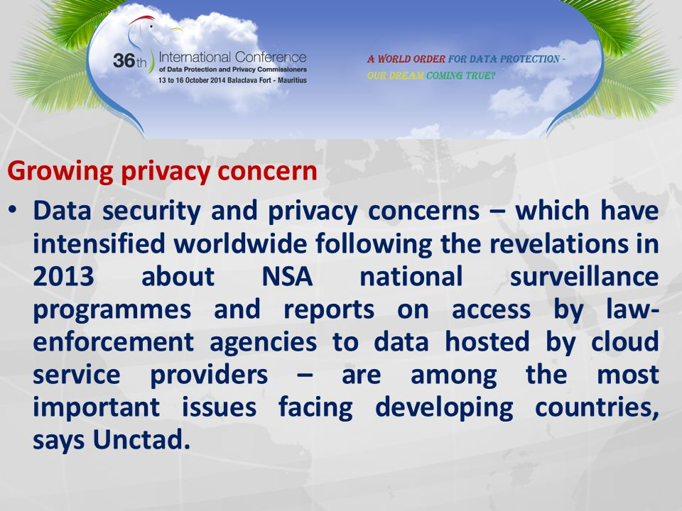 Growing privacy concern Data security and privacy concerns – which have intensified worldwide following the revelations in 2013 about NSA national surveillance programmes and reports on access by law- enforcement agencies to data hosted by cloud service providers – are among the most important issues facing developing countries, says Unctad.