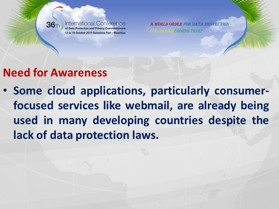 Need for Awareness Some cloud applications, particularly consumer- focused services like webmail, are already being used in many developing countries despite the lack of data protection laws.