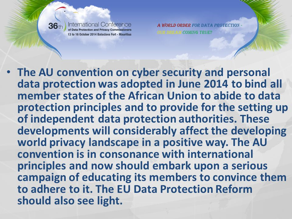 The AU convention on cyber security and personal data protection was adopted in June 2014 to bind all member states of the African Union to abide to data protection principles and to provide for the setting up of independent data protection authorities.