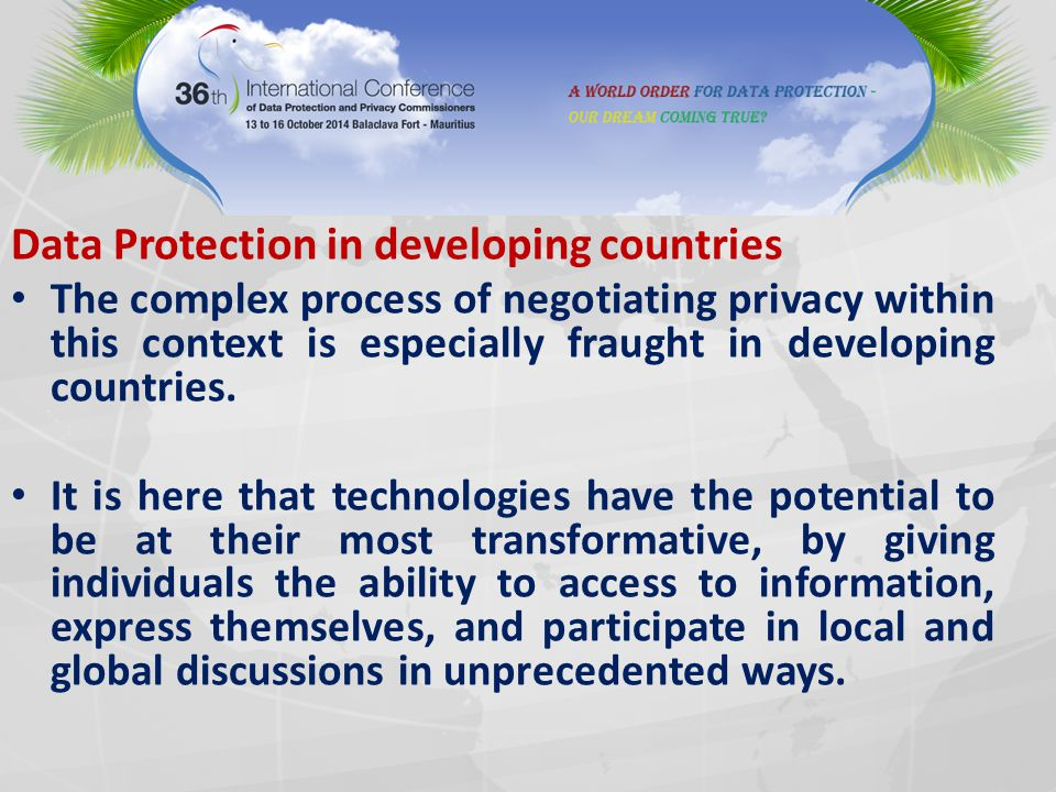 Data Protection in developing countries The complex process of negotiating privacy within this context is especially fraught in developing countries.