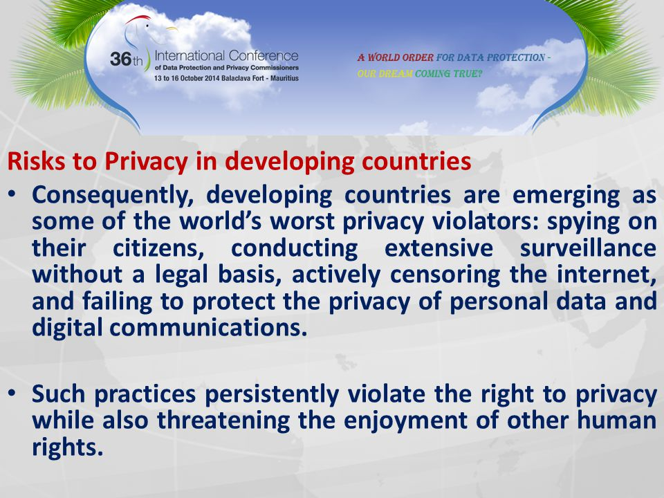 Risks to Privacy in developing countries Consequently, developing countries are emerging as some of the world's worst privacy violators: spying on their citizens, conducting extensive surveillance without a legal basis, actively censoring the internet, and failing to protect the privacy of personal data and digital communications.