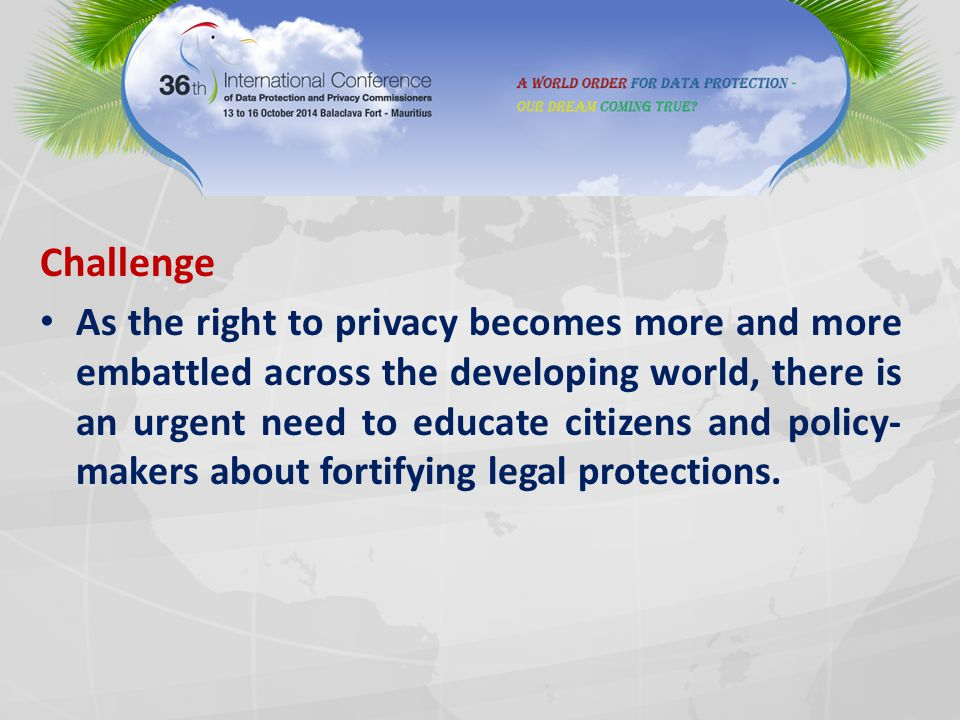Challenge As the right to privacy becomes more and more embattled across the developing world, there is an urgent need to educate citizens and policy-