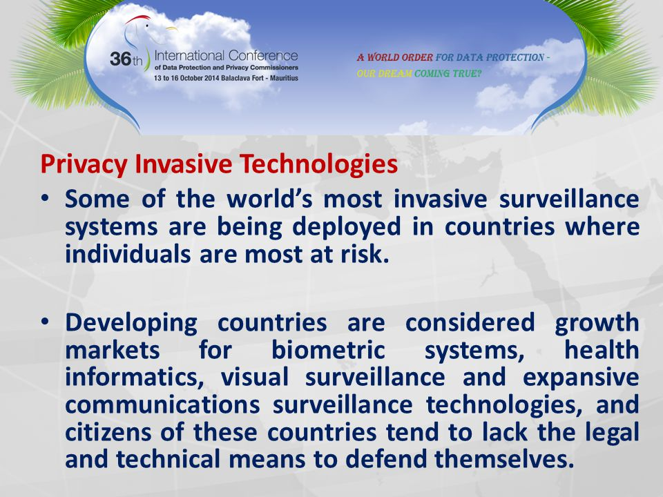 Privacy Invasive Technologies Some of the world's most invasive surveillance systems are being deployed in countries where individuals are most at risk.