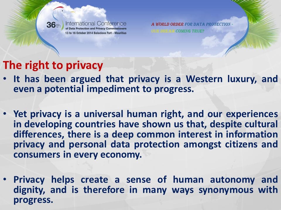 The right to privacy It has been argued that privacy is a Western luxury, and even a potential impediment to progress. Yet privacy is a universal huma