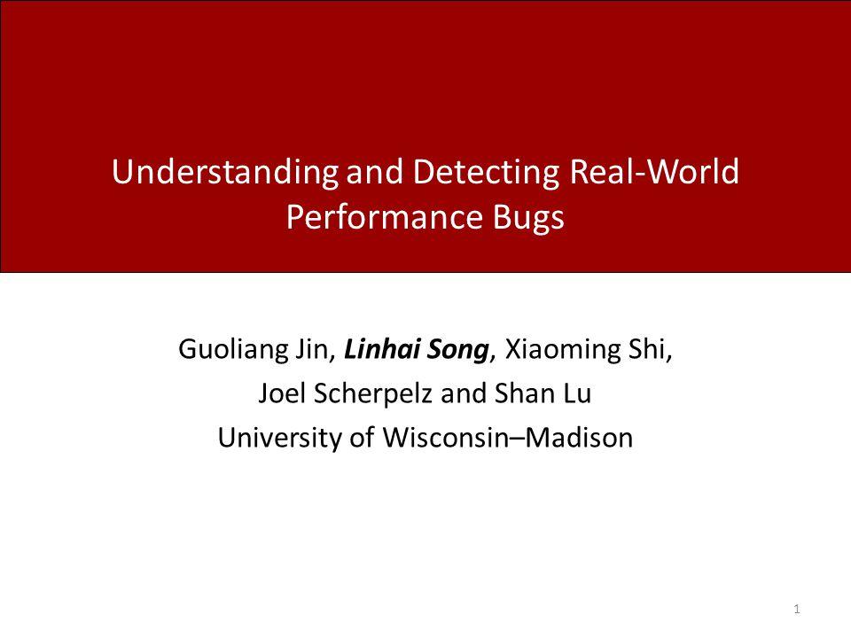 Understanding and Detecting Real-World Performance Bugs Guoliang Jin, Linhai Song, Xiaoming Shi, Joel Scherpelz and Shan Lu University of Wisconsin–Ma