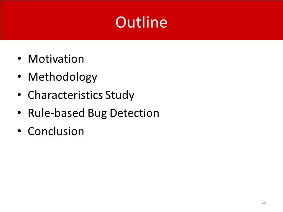 Outline Motivation Methodology Characteristics Study Rule-based Bug Detection Conclusion 10