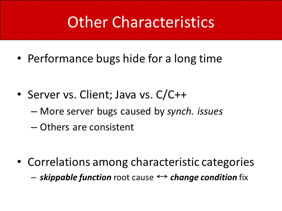 Other Characteristics Performance bugs hide for a long time Server vs. Client; Java vs. C/C++ – More server bugs caused by synch. issues – Others are