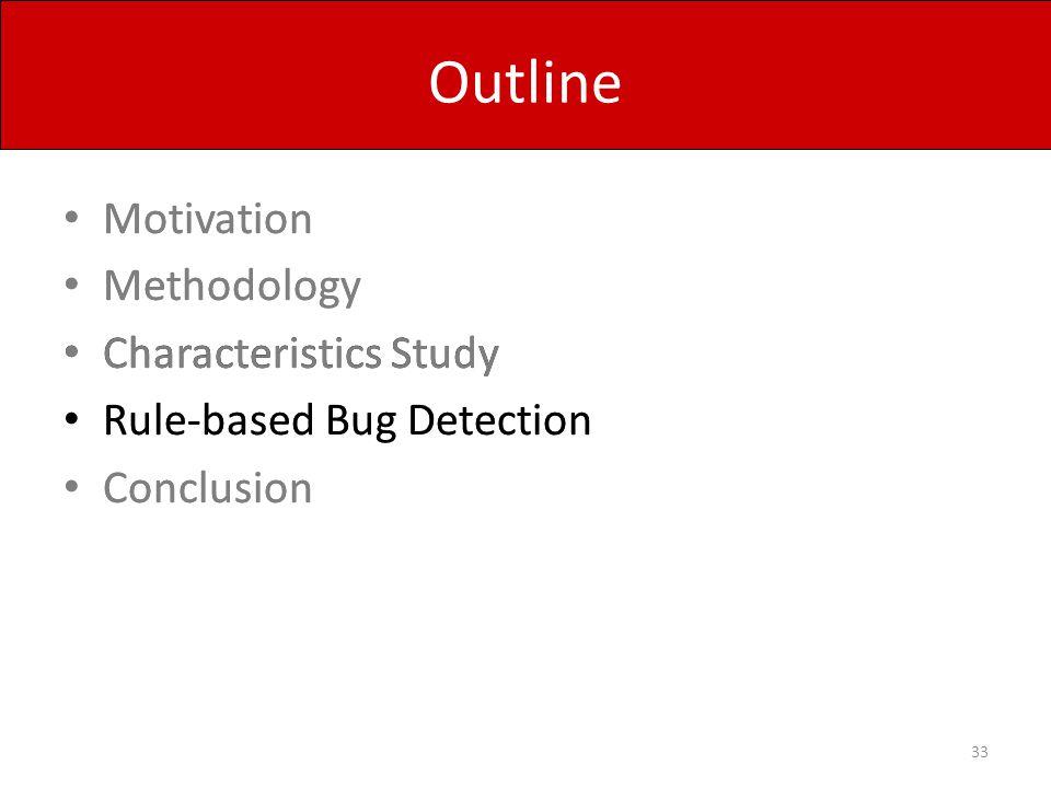 Outline Motivation Methodology Characteristics Study Rule-based Bug Detection Conclusion 33 Motivation Methodology Characteristics Study Rule-based Bu