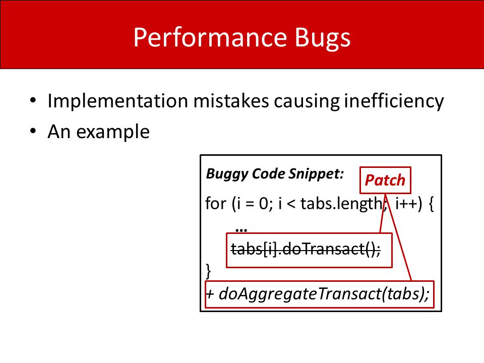 Performance Bugs Implementation mistakes causing inefficiency An example for (i = 0; i < tabs.length; i++) { … tabs[i].doTransact(); } + doAggregateTr