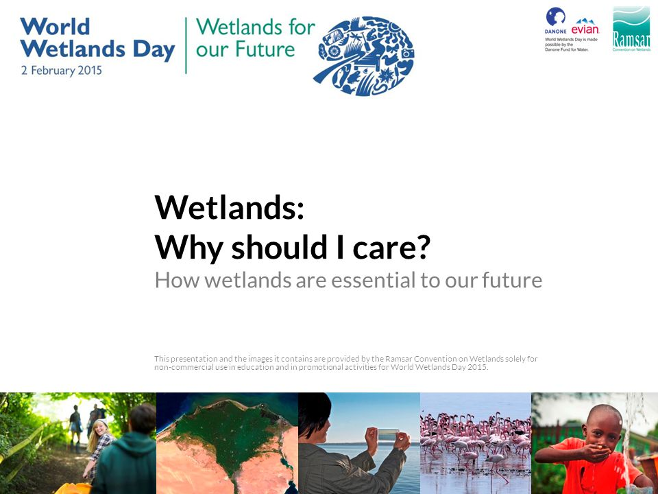 Wetlands: Why should I care? How wetlands are essential to our future This presentation and the images it contains are provided by the Ramsar Conventi